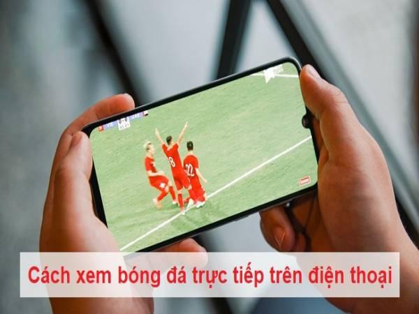 Cách xem bóng đá trực tiếp trên điện thoại cực kỳ hay